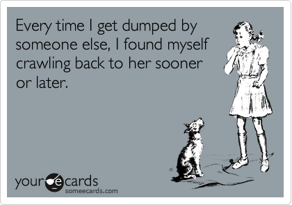 Every time I get dumped by someone else, I found myself crawling back to her sooner or later.