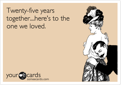 Twenty-five years together....here's to the one we loved.