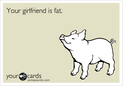 P.S. Your girlfriend is fat.