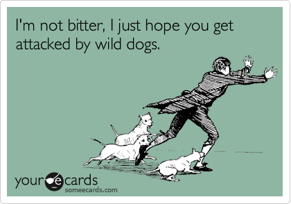 I'm not bitter, I just hope you get attacked by wild dogs.