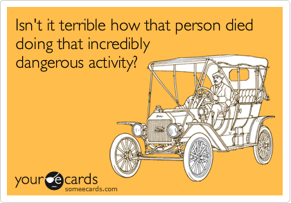 Isn't it terrible how that person died doing that incredibly dangerous activity?