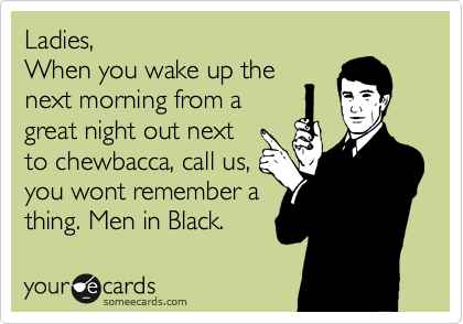 Ladies, When you wake up the next morning from a great night out next to chewbacca, call us, you wont remember a thing. Men in Black.
