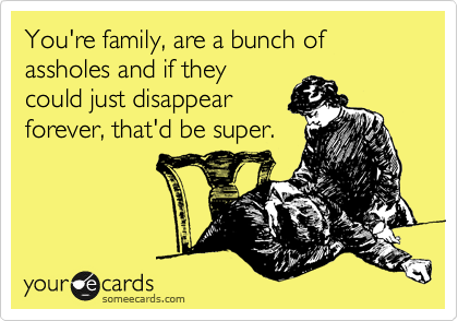 You're family, are a bunch of assholes and if they could just disappear forever, that'd be super.