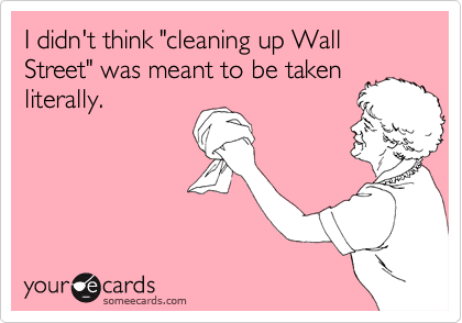 "I didn't think ""cleaning up Wall Street"" was meant to be taken literally."