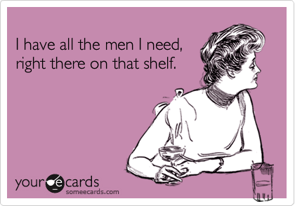 I have all the men I need, right there on that shelf.