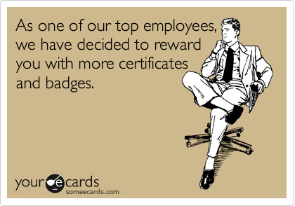 As one of our top employees, we have decided to reward  you with more certificates and badges.