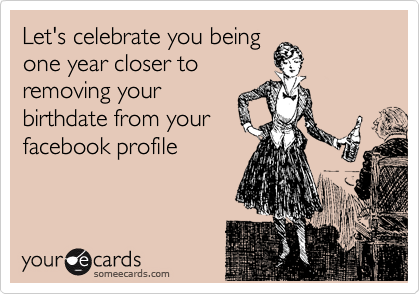 Let's celebrate you being one year closer to removing your birthdate from your facebook profile