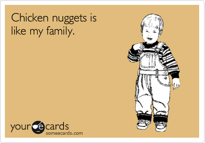 Chicken nuggets is  like my family.