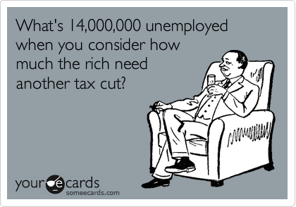 What's 14,000,000 unemployed when you consider how much the rich need another tax cut?