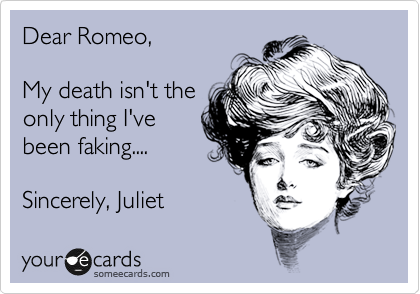 Dear Romeo,  My death isn't the only thing I've been faking....  Sincerely, Juliet