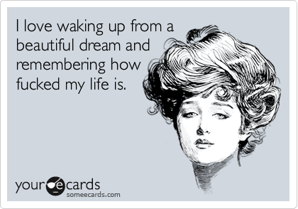I love waking up from a beautiful dream and remembering how fucked my life is.