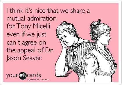 I think it's nice that we share a mutual admiration for Tony Micelli even if we just can't agree on the appeal of Dr. Jason Seaver.