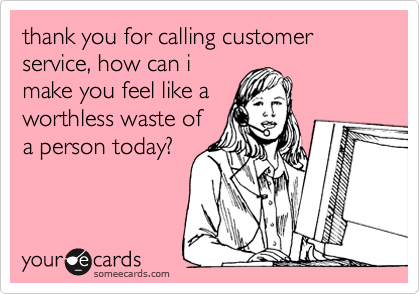 thank you for calling customer service, how can i make you feel like a worthless waste of a person today?