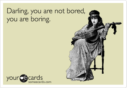 Darling, you are not bored, you are boring.