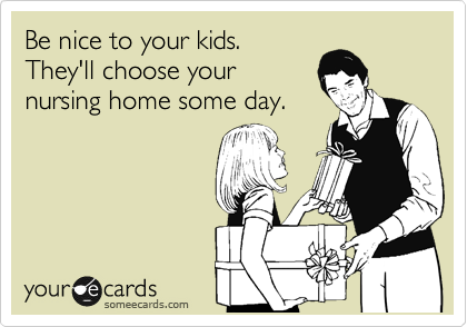 Be nice to your kids. They'll choose your nursing home some day.