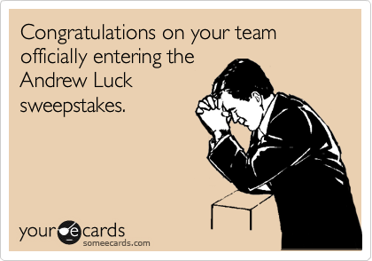 Congratulations on your team officially entering the Andrew Luck sweepstakes.
