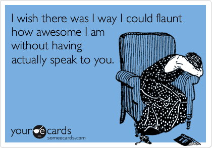 I wish there was I way I could flaunt how awesome I am without having actually speak to you.