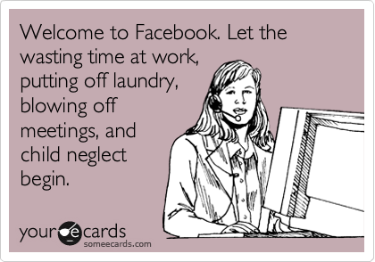 Welcome to Facebook. Let the wasting time at work,  putting off laundry, blowing off meetings, and child neglect begin.