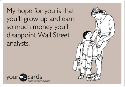 My hope for you is that you'll grow up and earn so much money you'll disappoint Wall Street analysts.
