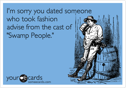 """I'm sorry you dated someone who took fashion advise from the cast of """"Swamp People."""""""