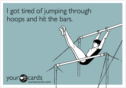 I got tired of jumping through hoops and hit the bars.