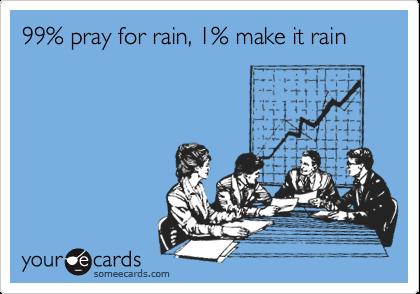 99% pray for rain, 1% make it rain