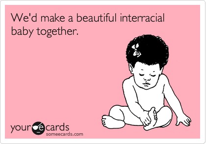 We'd make a beautiful interracial baby together.