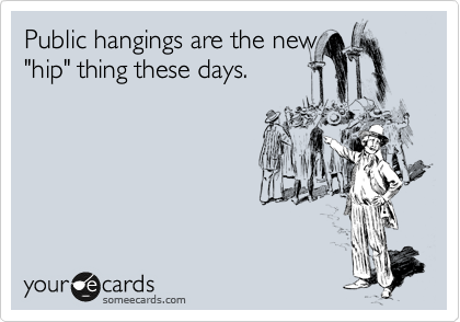 "Public hangings are the new ""hip"" thing these days."