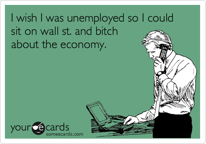 I wish I was unemployed so I could sit on wall st. and bitch about the economy.