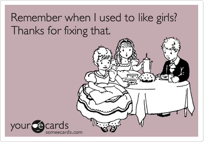 Remember when I used to like girls? Thanks for fixing that.