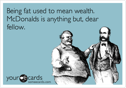 Being fat used to mean wealth. McDonalds is anything but, dear fellow.