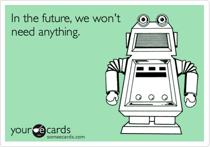 In the future, we won't need anything.
