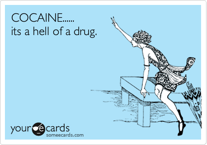 COCAINE...... its a hell of a drug.