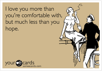 I love you more than you're comfortable with, but much less than you hope.
