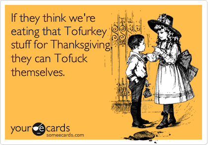 If they think we're eating that Tofurkey stuff for Thanksgiving, they can Tofuck themselves.