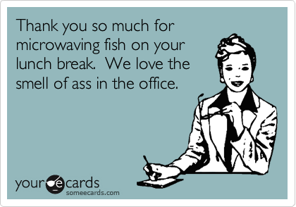 Thank you so much for microwaving fish on your lunch break.  We love the smell of ass in the office.