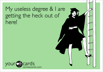 My useless degree & I are getting the heck out of here!