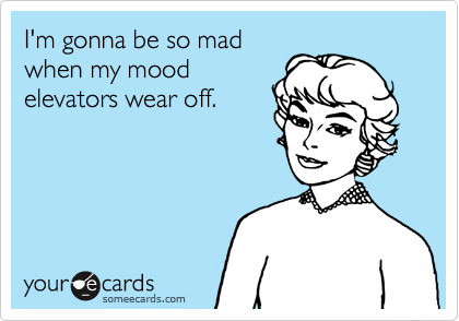 I'm gonna be so mad when my mood elevators wear off.