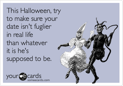 This Halloween, try to make sure your date isn't fuglier in real life than whatever it is he's supposed to be.