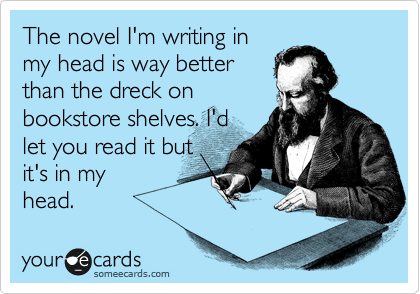 The novel I'm writing in my head is way better than the dreck on bookstore shelves. I'd let you read it but it's in my head.