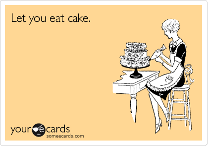 Let you eat cake.