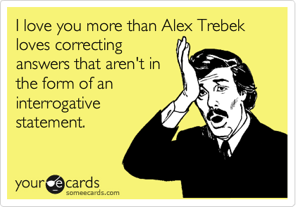 I love you more than Alex Trebek loves correcting answers that aren't in the form of an interrogative statement.