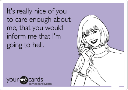 It's really nice of you to care enough about me, that you would inform me that I'm going to hell.