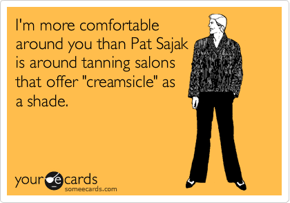 """I'm more comfortable around you than Pat Sajak is around tanning salons that offer """"creamsicle"""" as a shade."""