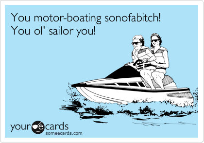 You motor-boating sonofabitch! You ol' sailor you!
