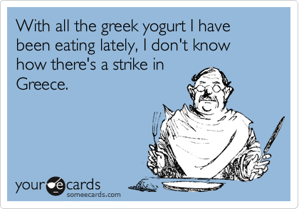 With all the greek yogurt I have been eating lately, I don't know how there's a strike in Greece.