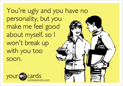 You're ugly and you have no personality, but you make me feel good about myself, so I won't break up with you too soon.