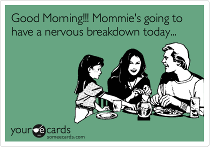 Good Morning!!! Mommie's going to have a nervous breakdown today...