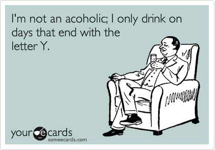 I'm not an acoholic; I only drink on days that end with the letter Y.