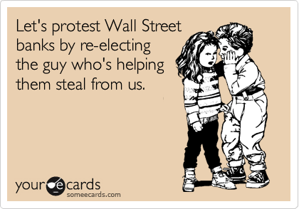 Let's protest Wall Street banks by re-electing the guy who's helping them steal from us.